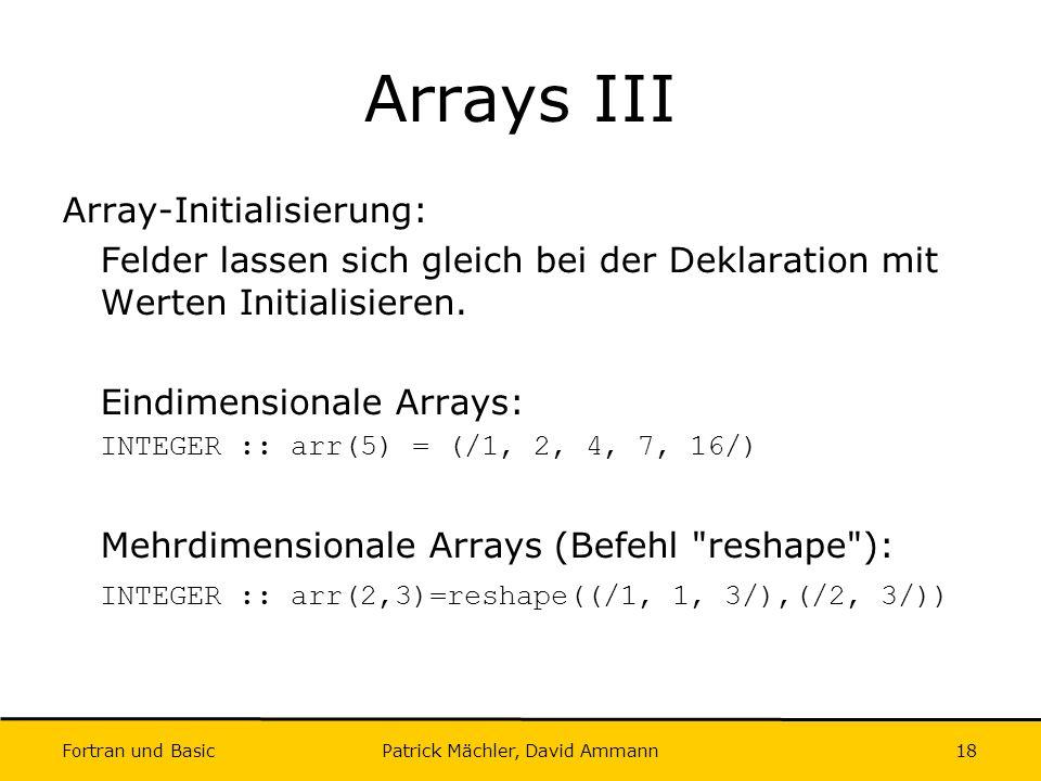 Fortran und Basic Patrick Mächler, David Ammann18 Arrays III Array-Initialisierung: Felder lassen sich gleich bei der Deklaration mit Werten Initialis