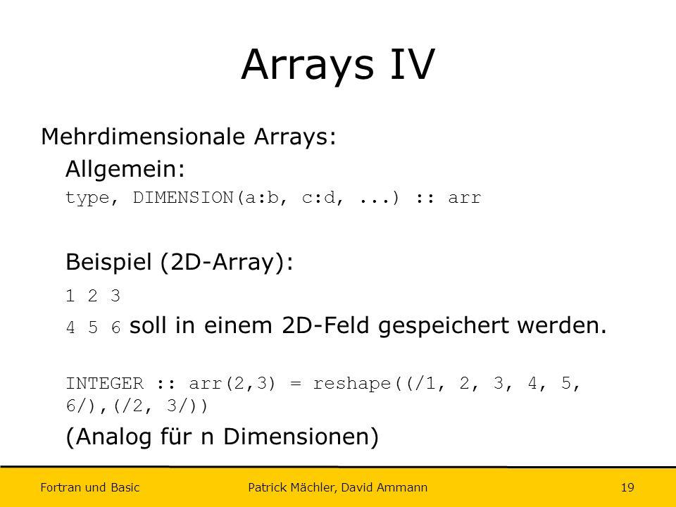 Fortran und Basic Patrick Mächler, David Ammann19 Arrays IV Mehrdimensionale Arrays: Allgemein: type, DIMENSION(a:b, c:d,...) :: arr Beispiel (2D-Arra
