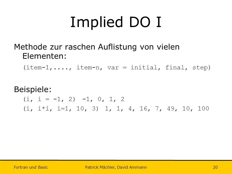 Fortran und Basic Patrick Mächler, David Ammann20 Implied DO I Methode zur raschen Auflistung von vielen Elementen: (item-1,...., item-n, var = initia