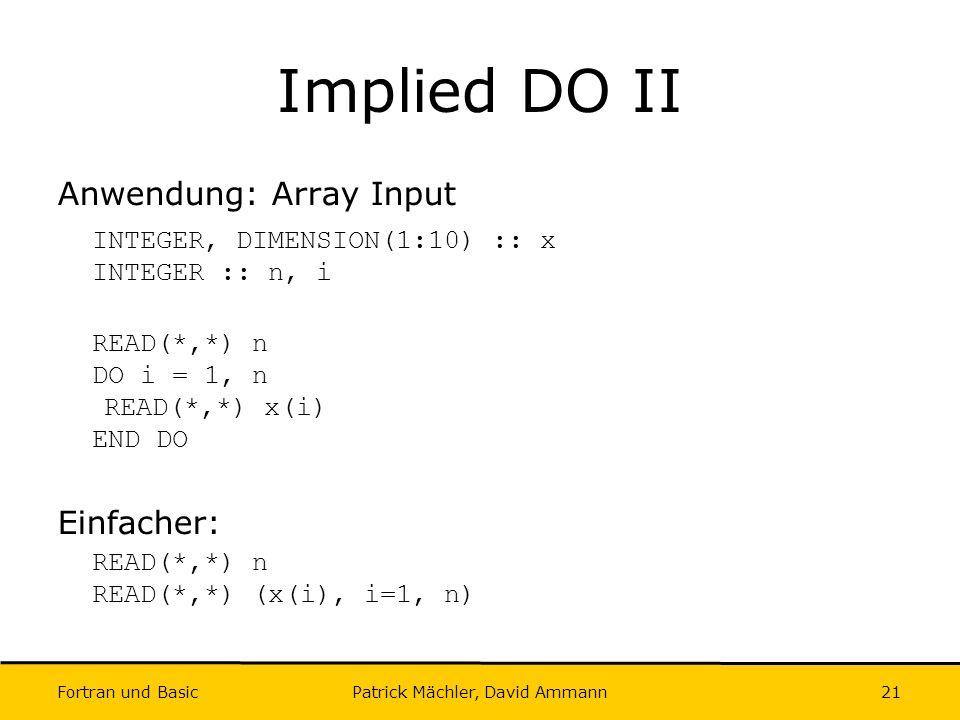 Fortran und Basic Patrick Mächler, David Ammann21 Implied DO II Anwendung: Array Input INTEGER, DIMENSION(1:10) :: x INTEGER :: n, i READ(*,*) n DO i