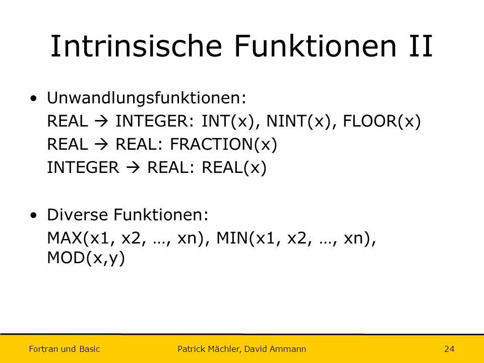 Fortran und Basic Patrick Mächler, David Ammann24 Intrinsische Funktionen II Unwandlungsfunktionen: REAL INTEGER: INT(x), NINT(x), FLOOR(x) REAL REAL: