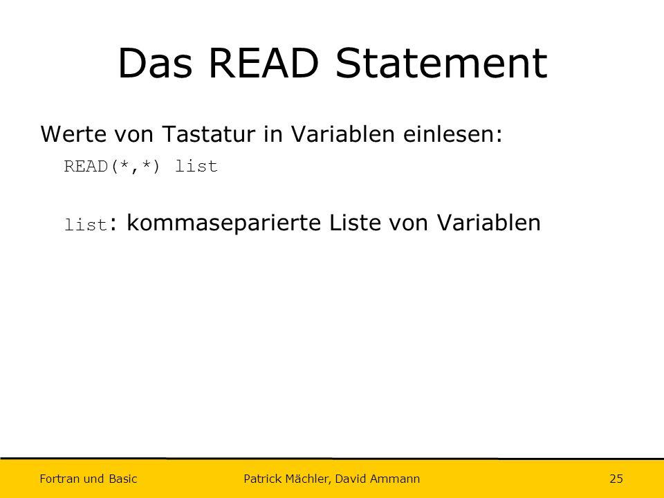 Fortran und Basic Patrick Mächler, David Ammann25 Das READ Statement Werte von Tastatur in Variablen einlesen: READ(*,*) list list : kommaseparierte L