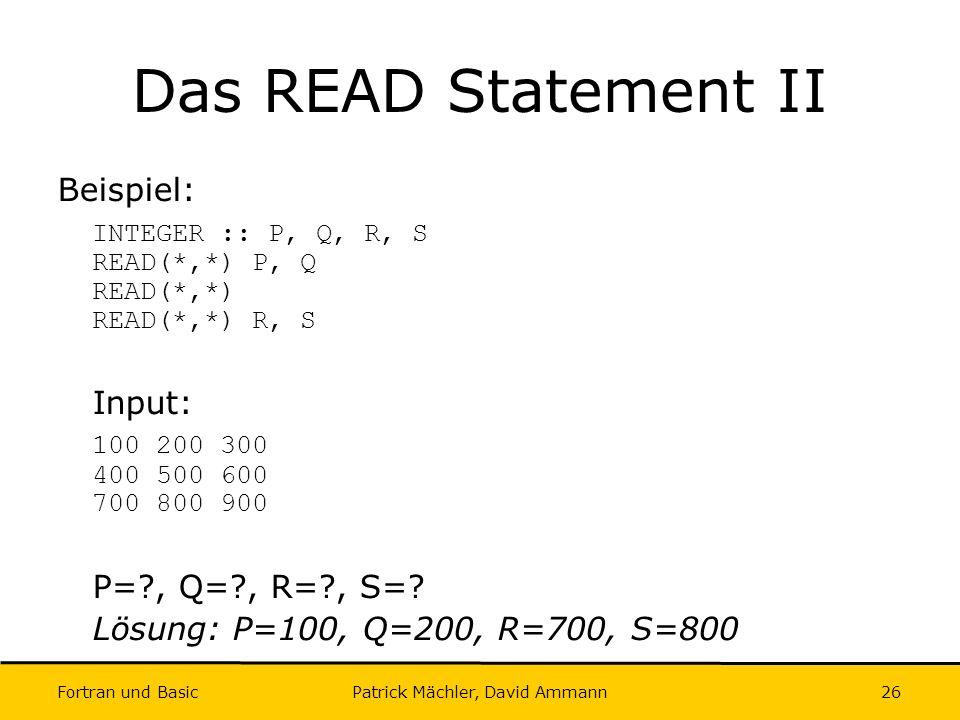 Fortran und Basic Patrick Mächler, David Ammann26 Das READ Statement II Beispiel: INTEGER :: P, Q, R, S READ(*,*) P, Q READ(*,*) READ(*,*) R, S Input: