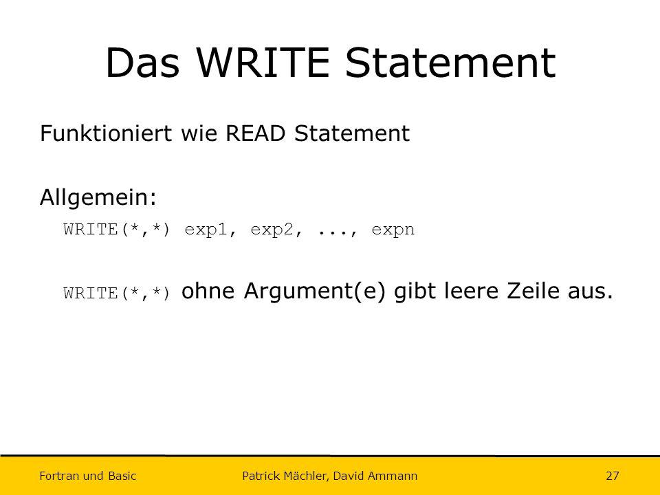 Fortran und Basic Patrick Mächler, David Ammann27 Das WRITE Statement Funktioniert wie READ Statement Allgemein: WRITE(*,*) exp1, exp2,..., expn WRITE