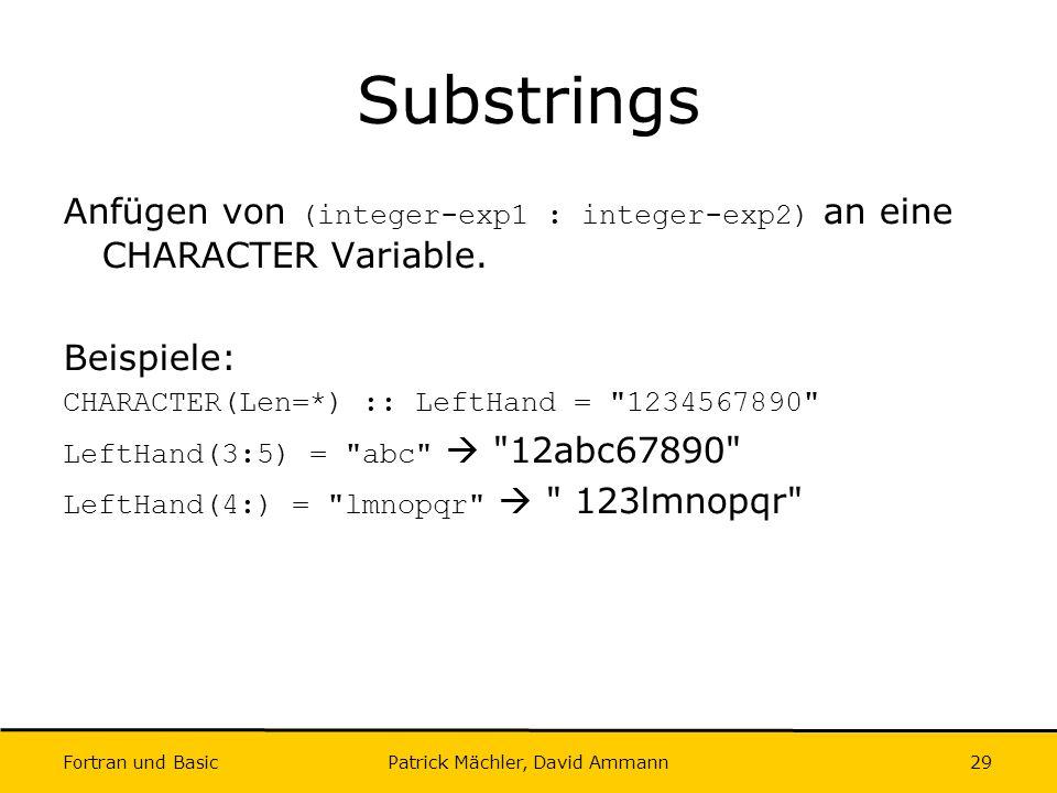 Fortran und Basic Patrick Mächler, David Ammann29 Substrings Anfügen von (integer-exp1 : integer-exp2) an eine CHARACTER Variable. Beispiele: CHARACTE