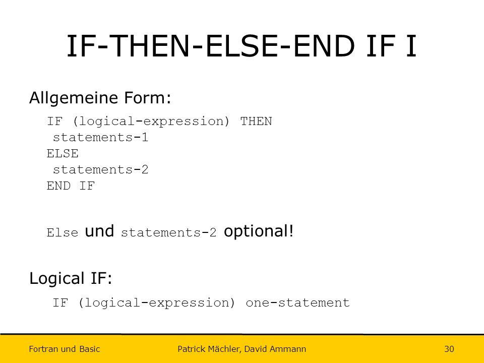 Fortran und Basic Patrick Mächler, David Ammann30 IF-THEN-ELSE-END IF I Allgemeine Form: IF (logical-expression) THEN statements-1 ELSE statements-2 E