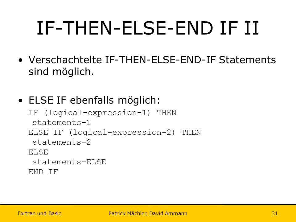 Fortran und Basic Patrick Mächler, David Ammann31 IF-THEN-ELSE-END IF II Verschachtelte IF-THEN-ELSE-END-IF Statements sind möglich. ELSE IF ebenfalls