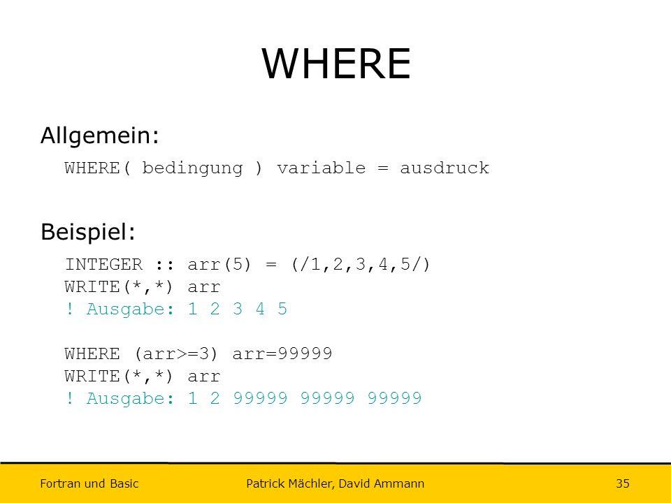 Fortran und Basic Patrick Mächler, David Ammann35 WHERE Allgemein: WHERE( bedingung ) variable = ausdruck Beispiel: INTEGER :: arr(5) = (/1,2,3,4,5/)