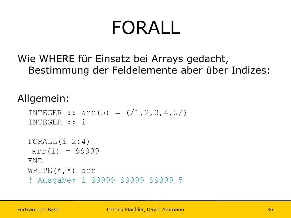 Fortran und Basic Patrick Mächler, David Ammann36 FORALL Wie WHERE für Einsatz bei Arrays gedacht, Bestimmung der Feldelemente aber über Indizes: Allg