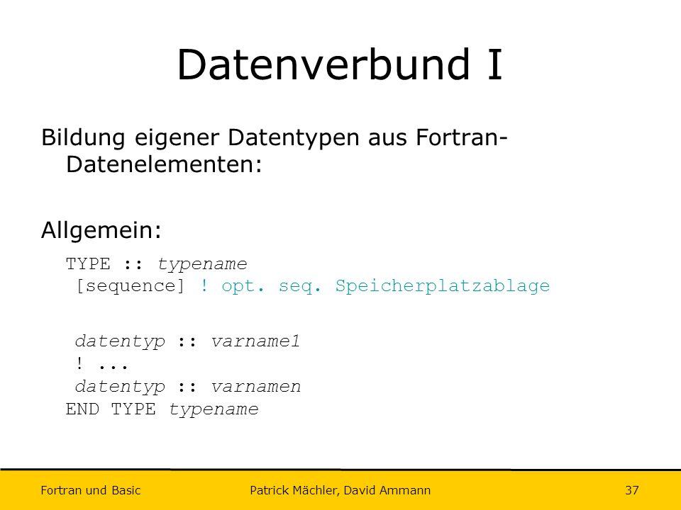Fortran und Basic Patrick Mächler, David Ammann37 Datenverbund I Bildung eigener Datentypen aus Fortran- Datenelementen: Allgemein: TYPE :: typename [