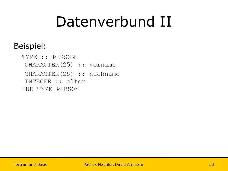 Fortran und Basic Patrick Mächler, David Ammann38 Datenverbund II Beispiel: TYPE :: PERSON CHARACTER(25) :: vorname CHARACTER(25) :: nachname INTEGER