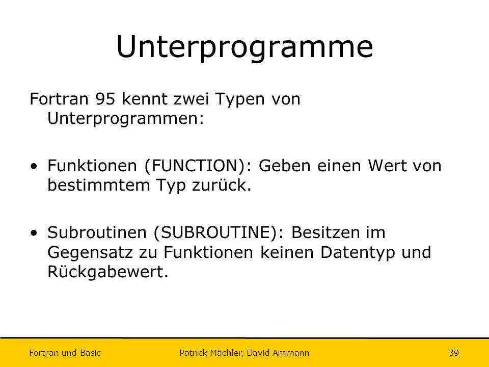 Fortran und Basic Patrick Mächler, David Ammann39 Unterprogramme Fortran 95 kennt zwei Typen von Unterprogrammen: Funktionen (FUNCTION): Geben einen W