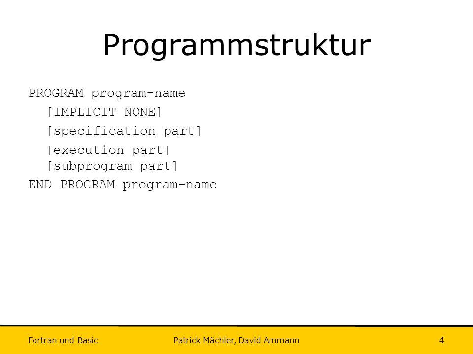 Fortran und Basic Patrick Mächler, David Ammann35 WHERE Allgemein: WHERE( bedingung ) variable = ausdruck Beispiel: INTEGER :: arr(5) = (/1,2,3,4,5/) WRITE(*,*) arr .