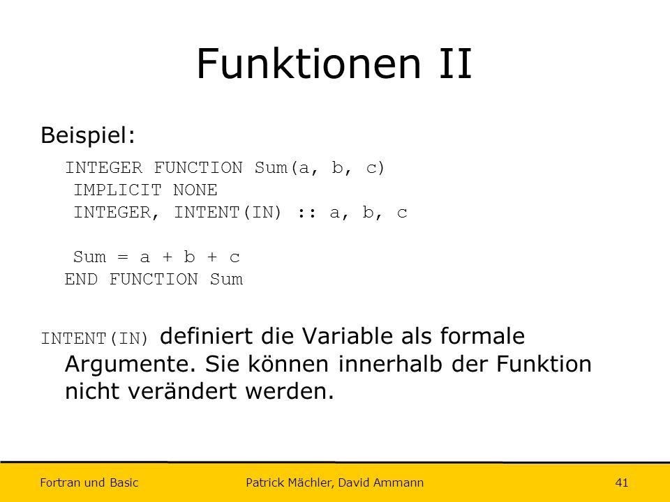 Fortran und Basic Patrick Mächler, David Ammann41 Funktionen II Beispiel: INTEGER FUNCTION Sum(a, b, c) IMPLICIT NONE INTEGER, INTENT(IN) :: a, b, c S