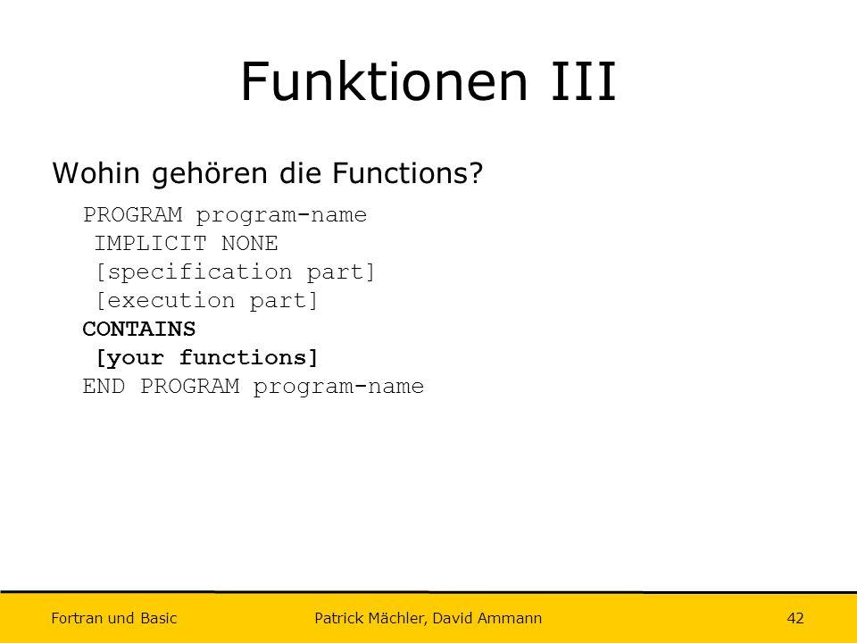 Fortran und Basic Patrick Mächler, David Ammann42 Funktionen III Wohin gehören die Functions? PROGRAM program-name IMPLICIT NONE [specification part]