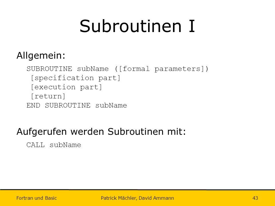 Fortran und Basic Patrick Mächler, David Ammann43 Subroutinen I Allgemein: SUBROUTINE subName ([formal parameters]) [specification part] [execution pa