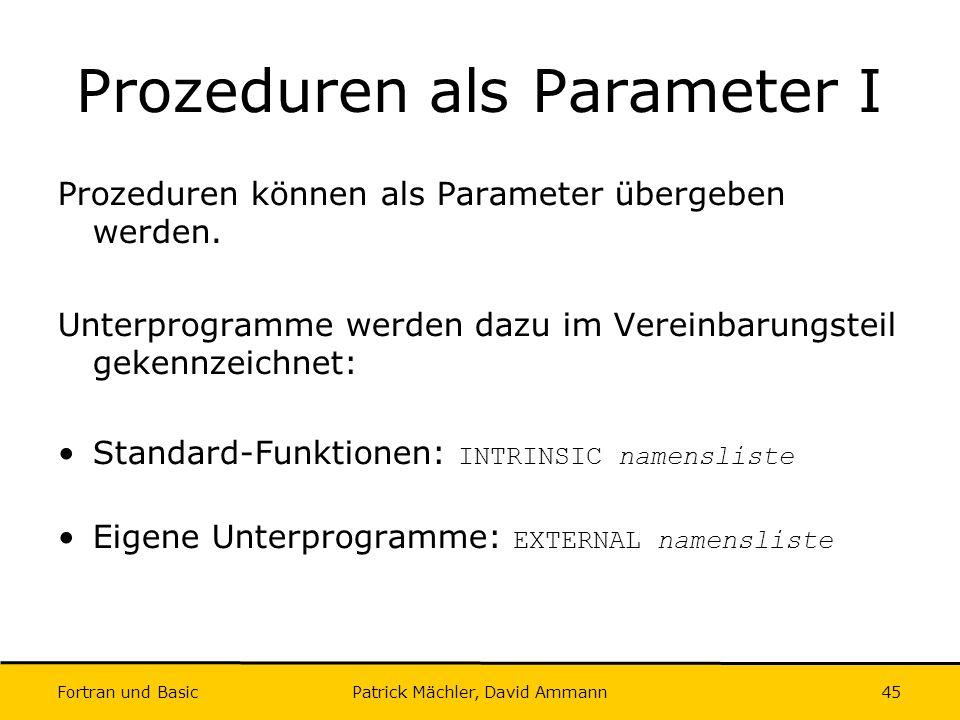Fortran und Basic Patrick Mächler, David Ammann45 Prozeduren als Parameter I Prozeduren können als Parameter übergeben werden. Unterprogramme werden d