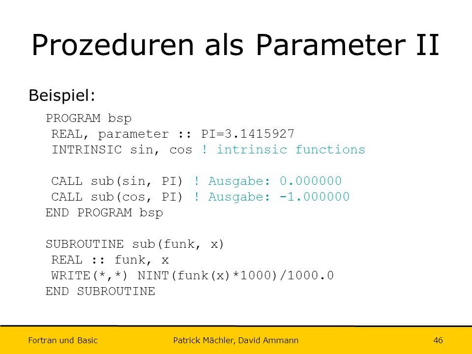 Fortran und Basic Patrick Mächler, David Ammann46 Prozeduren als Parameter II Beispiel: PROGRAM bsp REAL, parameter :: PI=3.1415927 INTRINSIC sin, cos