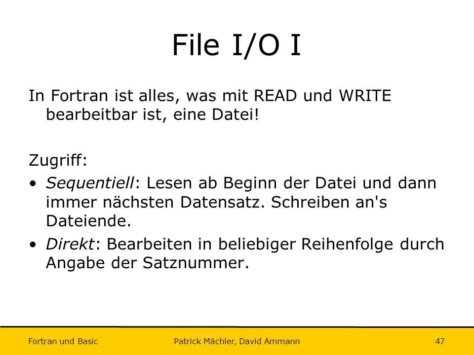 Fortran und Basic Patrick Mächler, David Ammann47 File I/O I In Fortran ist alles, was mit READ und WRITE bearbeitbar ist, eine Datei! Zugriff: Sequen