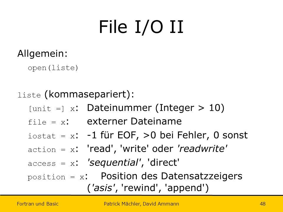 Fortran und Basic Patrick Mächler, David Ammann48 File I/O II Allgemein: open(liste) liste (kommasepariert): [unit =] x :Dateinummer (Integer > 10) fi