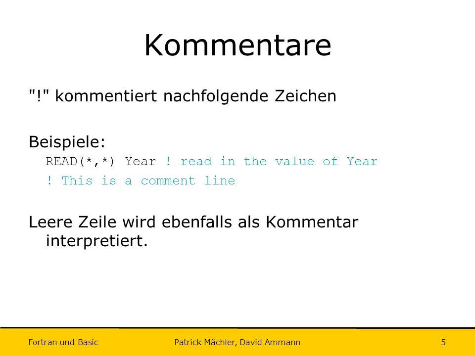 Fortran und Basic Patrick Mächler, David Ammann6 Zeilenfortsetzung & dient zur Zeilenfortsetzung Beispiel: A = 174.5 * Year & + Count / 100 ist dasselbe wie: A = 174.5 * Year + Count / 100