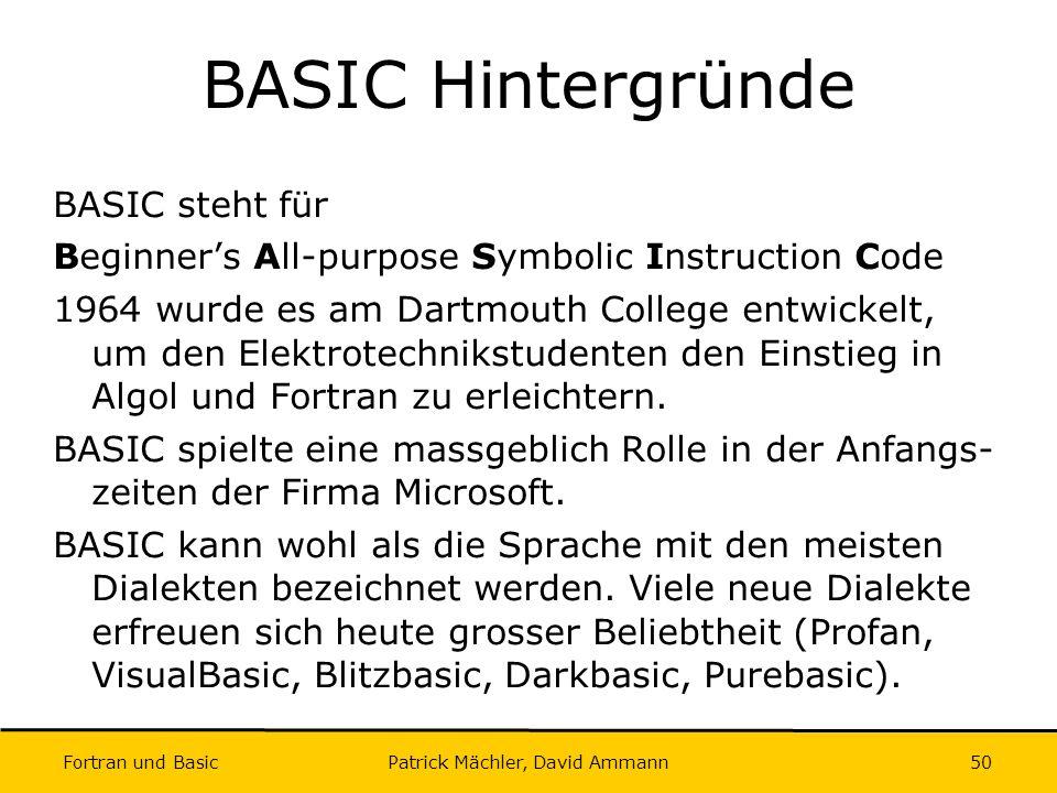 Fortran und Basic Patrick Mächler, David Ammann50 BASIC Hintergründe BASIC steht für Beginners All-purpose Symbolic Instruction Code 1964 wurde es am