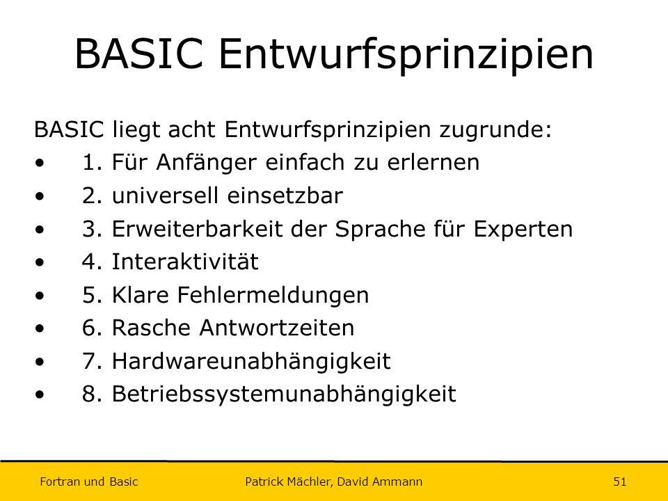 Fortran und Basic Patrick Mächler, David Ammann51 BASIC Entwurfsprinzipien BASIC liegt acht Entwurfsprinzipien zugrunde: 1. Für Anfänger einfach zu er
