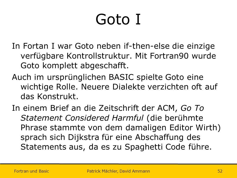 Fortran und Basic Patrick Mächler, David Ammann52 Goto I In Fortan I war Goto neben if-then-else die einzige verfügbare Kontrollstruktur. Mit Fortran9