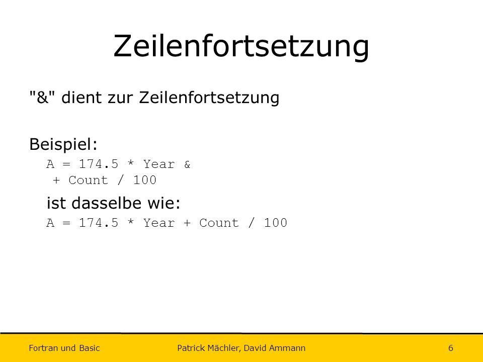 Fortran und Basic Patrick Mächler, David Ammann7 Konstanten/Datentypen I Integer Constants: Folgen von Zahlen mit (optionalem) Vorzeichen: 0, -345, 768 Real Constants (Decimal Representation): Folgen von Zahlen und ein Dezimalpunkt mit (optionalem) Vorzeichen: 23.45,.123, 123., -.12 Real Constants (Exponential Representation): Integer oder Real (decimal), gefolgt von E oder e , gefolgt von einem Integer: 12.34E2, -1.2e-3