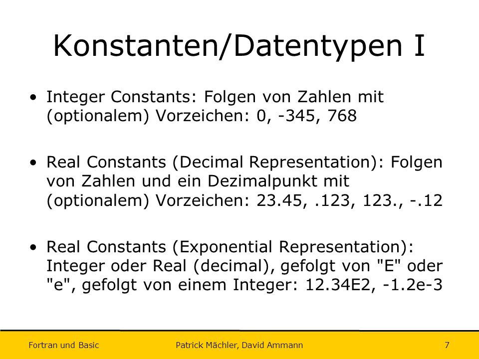 Fortran und Basic Patrick Mächler, David Ammann8 Konstanten/Datentypen II Complex Constants: Bestehend aus zwei Real Constants: (3.1415, -5.5), (1.4, 7.1e4) Logical Constants: True und False:.TRUE.,.FALSE.