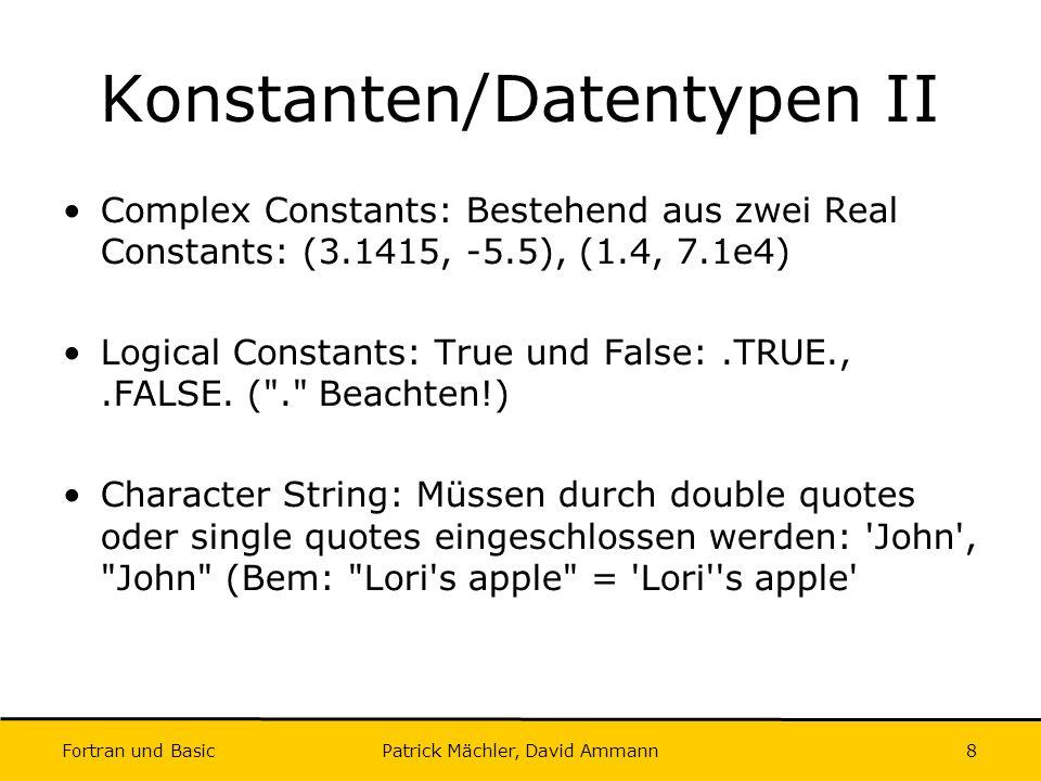 Fortran und Basic Patrick Mächler, David Ammann9 Identifiers Nicht länger als 31 Zeichen Erstes Zeichen muss Buchstabe sein Restliche Zeichen (falls vorhanden) bestehend aus Buchstaben, Zahlen und dem Unterstrich _ Case insensitive (Smith=smith=sMiTh=smitH) Beispiele (korrekt): MTU, MI, John, Count, I, X, I1025, a1b2C3 Beispiele (inkorrekt): M.T.U., R2-D2, 6feet, _System