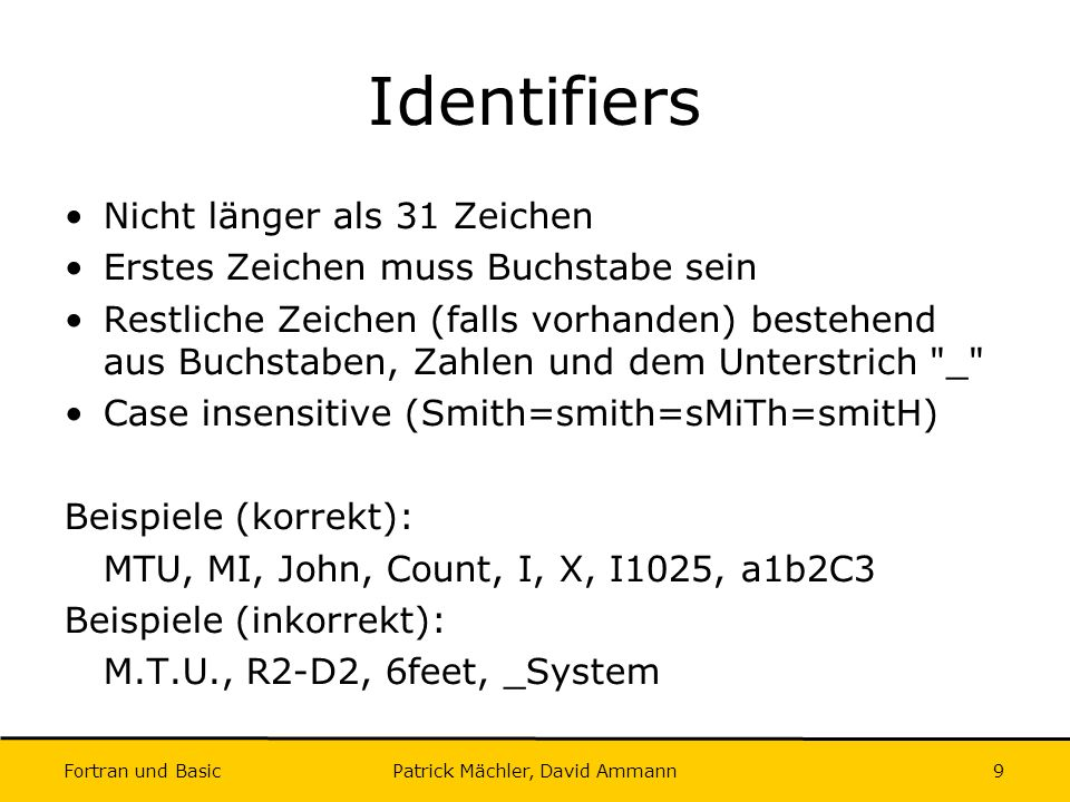 Fortran und Basic Patrick Mächler, David Ammann10 Variablendeklaration I Allgemein: type-specifier :: list type-specifier = INTEGER, REAL, COMPLEX, LOGICAL, CHARACTER list = kommaseparierte Liste von Variablennamen Beispiele: INTEGER :: ZIP, Mean, Total