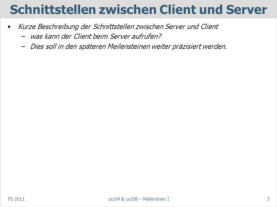 FS 2011cs104 & cs108 – Meilenstein I5 Schnittstellen zwischen Client und Server Kurze Beschreibung der Schnittstellen zwischen Server und Client –was kann der Client beim Server aufrufen.