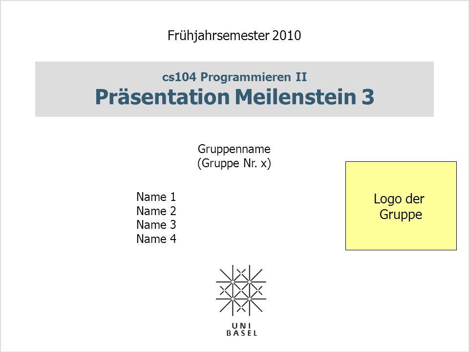 cs104 Programmieren II Präsentation Meilenstein 3 Frühjahrsemester 2010 Gruppenname (Gruppe Nr.