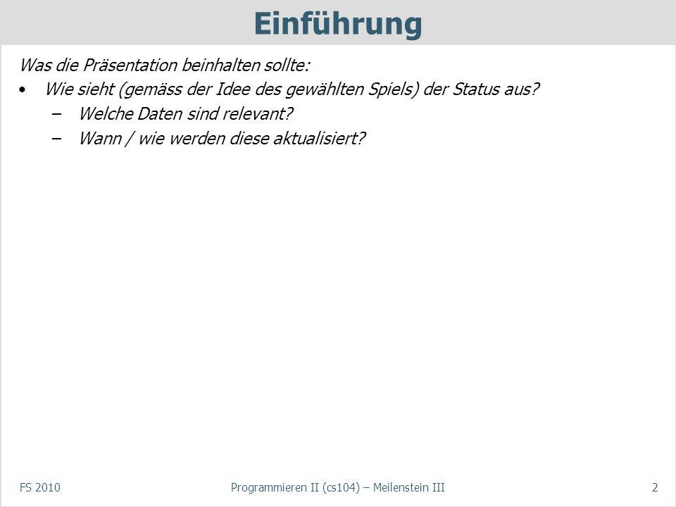 FS 2010Programmieren II (cs104) – Meilenstein III2 Einführung Was die Präsentation beinhalten sollte: Wie sieht (gemäss der Idee des gewählten Spiels) der Status aus.