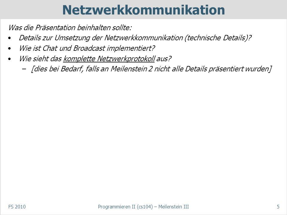 FS 2010Programmieren II (cs104) – Meilenstein III5 Netzwerkkommunikation Was die Präsentation beinhalten sollte: Details zur Umsetzung der Netzwerkkommunikation (technische Details).