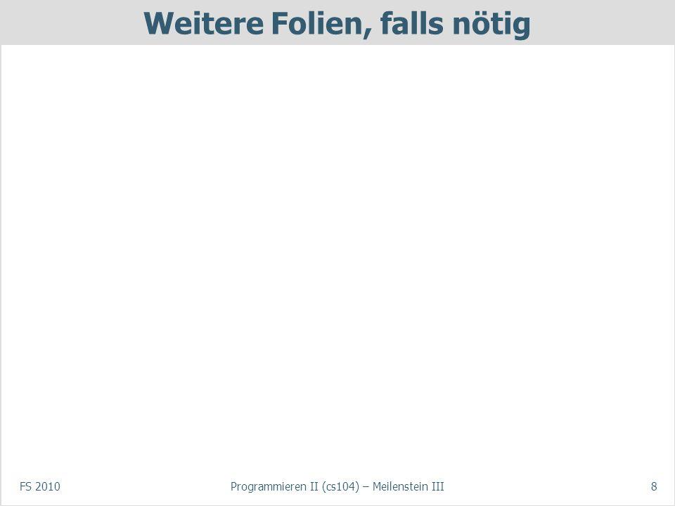 FS 2010Programmieren II (cs104) – Meilenstein III8 Weitere Folien, falls nötig
