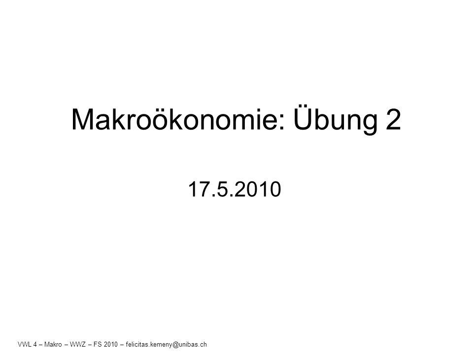 Makroökonomie: Übung 2 17.5.2010 VWL 4 – Makro – WWZ – FS 2010 – felicitas.kemeny@unibas.ch