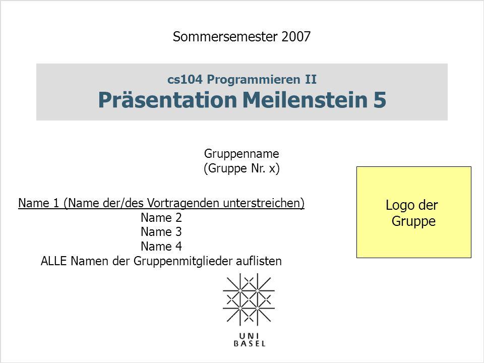 cs104 Programmieren II Präsentation Meilenstein 5 Sommersemester 2007 Gruppenname (Gruppe Nr.