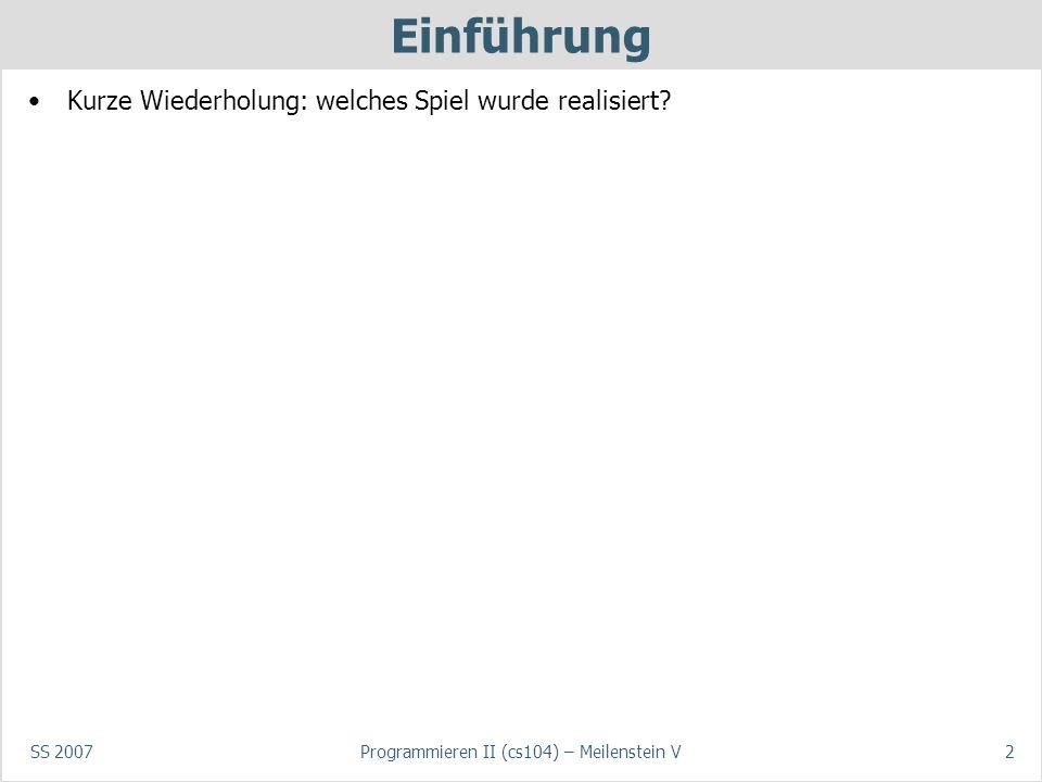 SS 2007Programmieren II (cs104) – Meilenstein V2 Einführung Kurze Wiederholung: welches Spiel wurde realisiert
