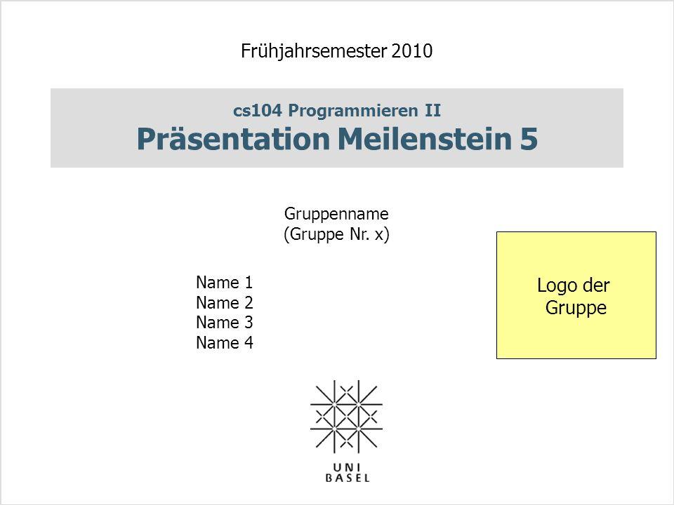 cs104 Programmieren II Präsentation Meilenstein 5 Frühjahrsemester 2010 Gruppenname (Gruppe Nr.