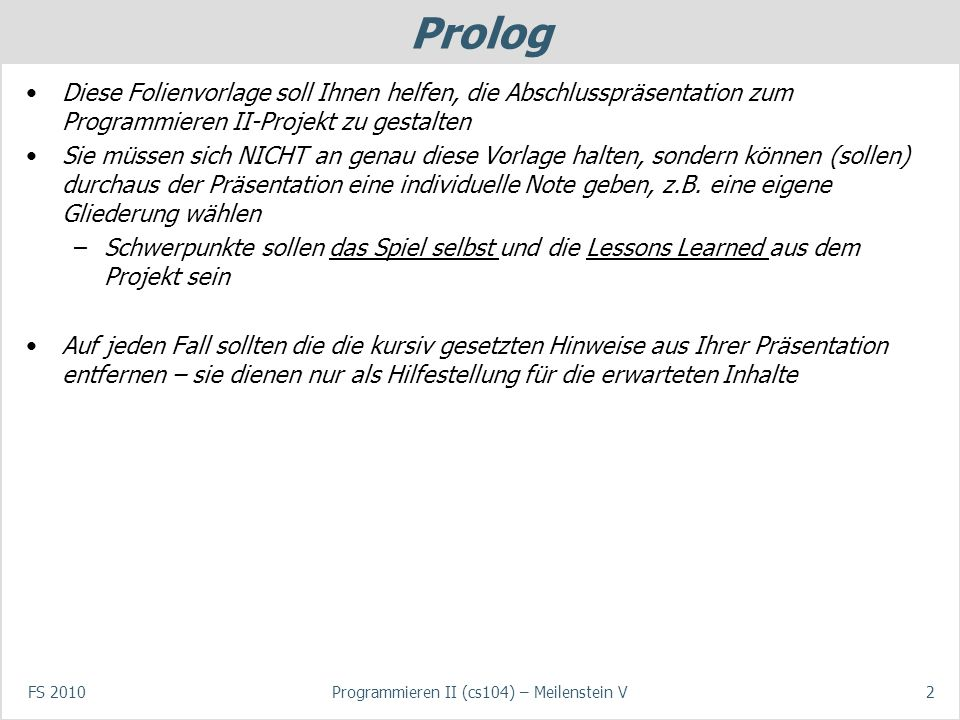 Prolog Diese Folienvorlage soll Ihnen helfen, die Abschlusspräsentation zum Programmieren II-Projekt zu gestalten Sie müssen sich NICHT an genau diese Vorlage halten, sondern können (sollen) durchaus der Präsentation eine individuelle Note geben, z.B.