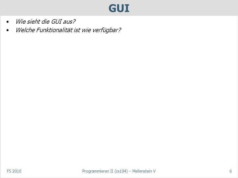 FS 2010Programmieren II (cs104) – Meilenstein V6 GUI Wie sieht die GUI aus.