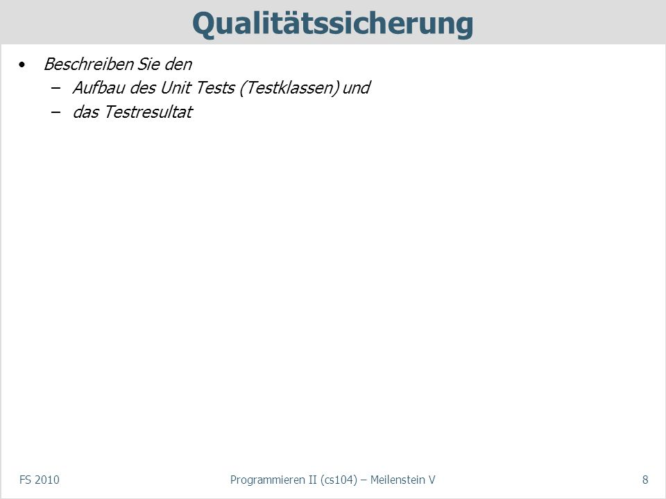 FS 2010Programmieren II (cs104) – Meilenstein V8 Qualitätssicherung Beschreiben Sie den –Aufbau des Unit Tests (Testklassen) und –das Testresultat