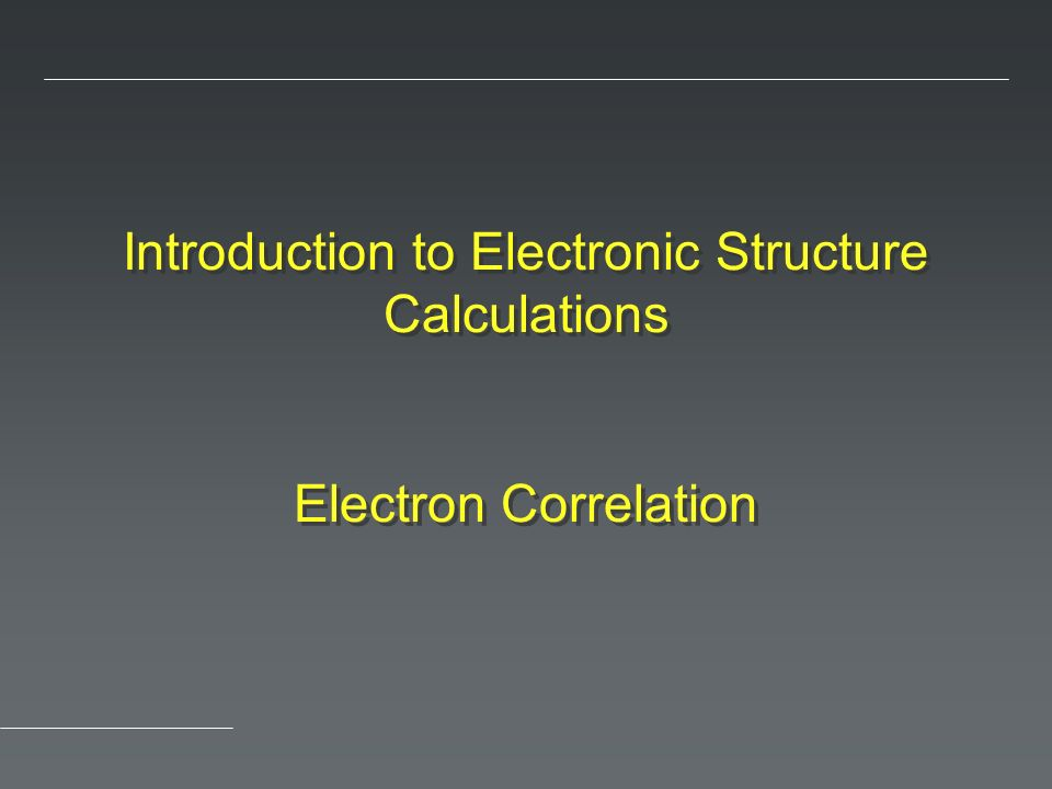 Introduction to Electronic Structure Calculations Electron Correlation