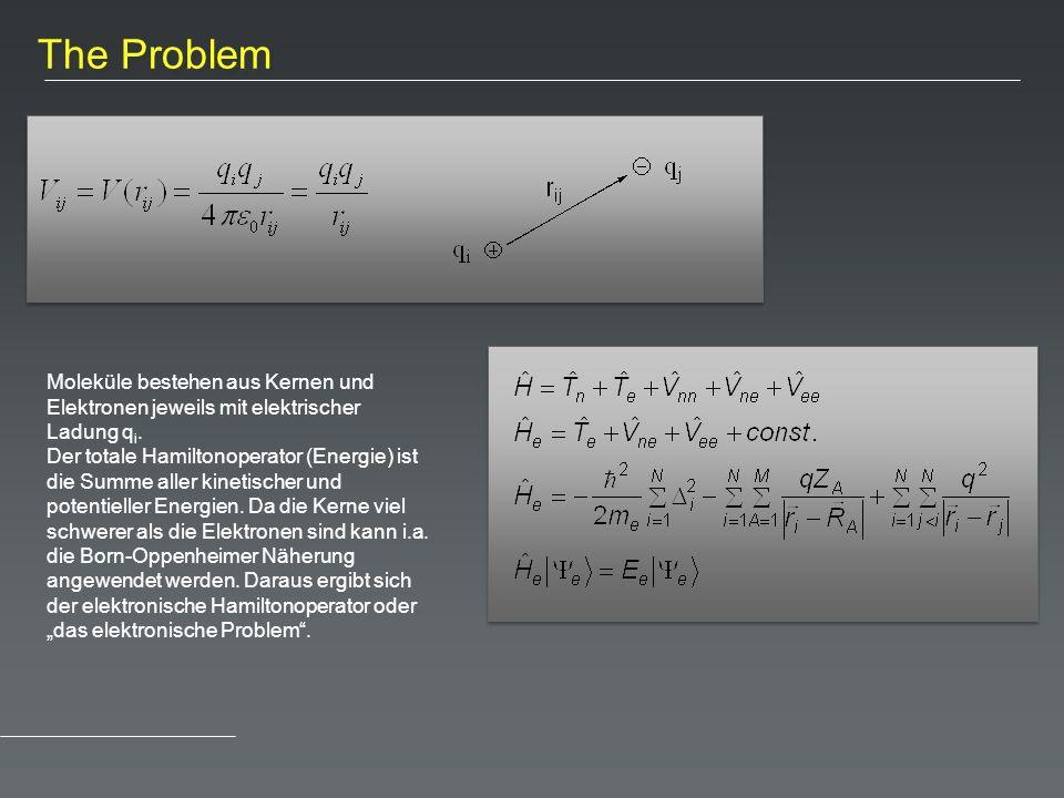 The Problem Moleküle bestehen aus Kernen und Elektronen jeweils mit elektrischer Ladung q i. Der totale Hamiltonoperator (Energie) ist die Summe aller