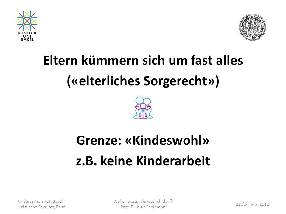 Eltern kümmern sich um fast alles («elterliches Sorgerecht») Grenze: «Kindeswohl» z.B. keine Kinderarbeit Kinderuniversität, Basel Juristische Fakultä