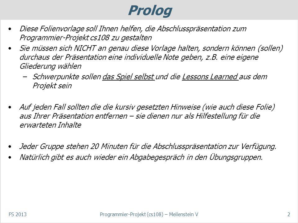 Prolog Diese Folienvorlage soll Ihnen helfen, die Abschlusspräsentation zum Programmier-Projekt cs108 zu gestalten Sie müssen sich NICHT an genau diese Vorlage halten, sondern können (sollen) durchaus der Präsentation eine individuelle Note geben, z.B.