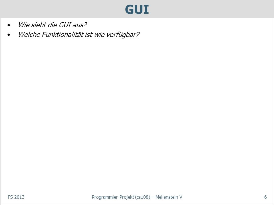 FS 2013Programmier-Projekt (cs108) – Meilenstein V6 GUI Wie sieht die GUI aus.
