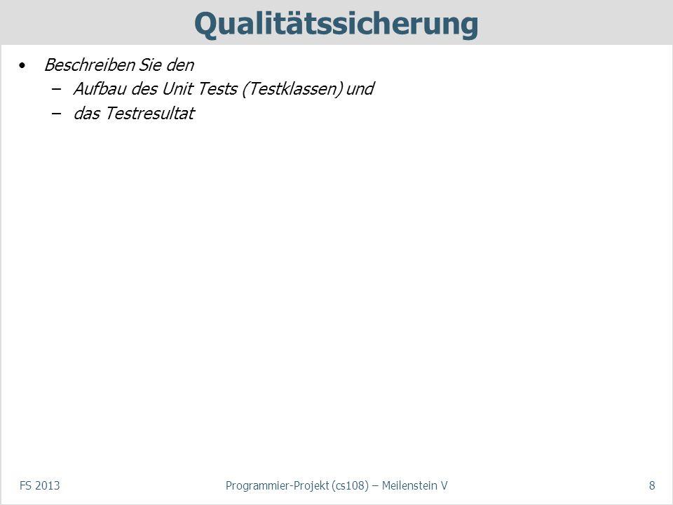 FS 2013Programmier-Projekt (cs108) – Meilenstein V8 Qualitätssicherung Beschreiben Sie den –Aufbau des Unit Tests (Testklassen) und –das Testresultat